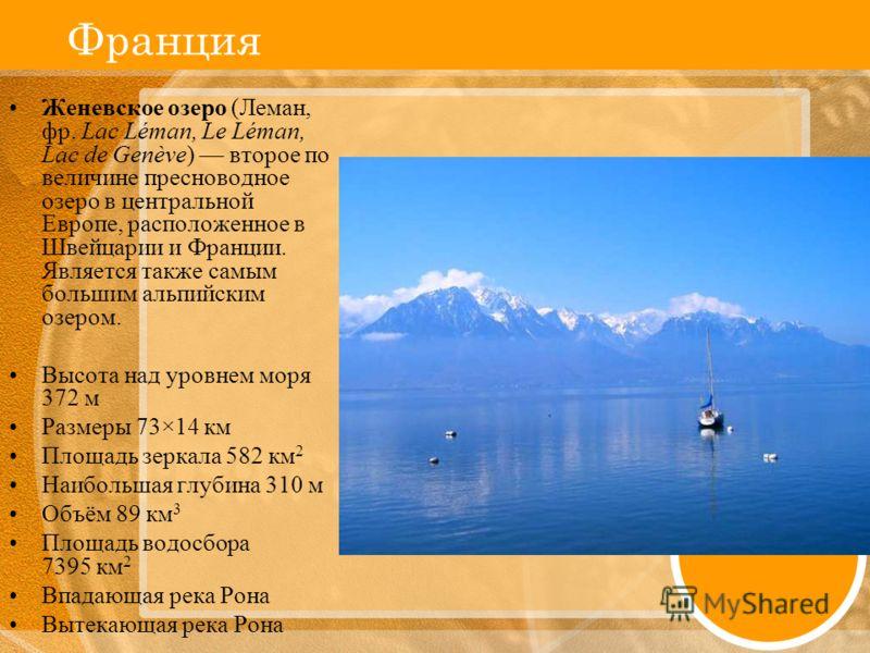 Франция Женевское озеро (Леман, фр. Lac Léman, Le Léman, Lac de Genève) второе по величине пресноводное озеро в центральной Европе, расположенное в Швейцарии и Франции. Является также самым большим альпийским озером. Высота над уровнем моря 372 м Раз