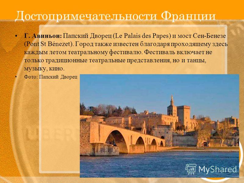 Достопримечательности Франции Г. Авиньон: Папский Дворец (Le Palais des Papes) и мост Сен-Бенезе (Pont St Bénezet). Город также известен благодаря проходящему здесь каждым летом театральному фестивалю. Фестиваль включает не только традиционные театра