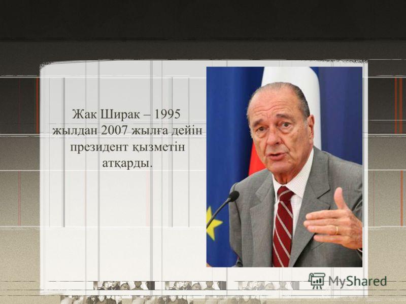 Жак Ширак – 1995 жылдан 2007 жылға дейін президент қызметін атқарды.