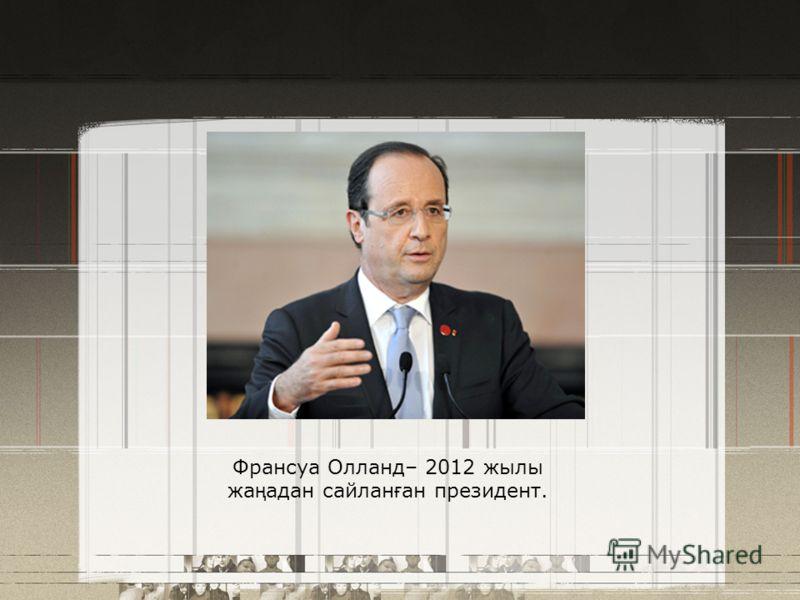 Франсуа Олланд– 2012 жылы жа ң адан сайлан ғ ан президент.