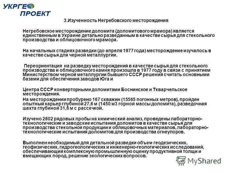 3.Изученность Негребовского месторождения Негребовское месторождение доломита (доломитового мрамора) является единственным в Украине детально разведанным в качестве сырья для стекольного производства и облицовочного мрамора. На начальных стадиях разв