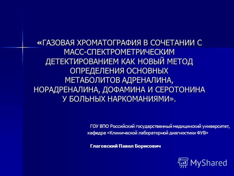 «ГАЗОВАЯ ХРОМАТОГРАФИЯ В СОЧЕТАНИИ С МАСС-СПЕКТРОМЕТРИЧЕСКИМ ДЕТЕКТИРОВАНИЕМ КАК НОВЫЙ МЕТОД ОПРЕДЕЛЕНИЯ ОСНОВНЫХ МЕТАБОЛИТОВ АДРЕНАЛИНА, НОРАДРЕНАЛИНА, ДОФАМИНА И СЕРОТОНИНА У БОЛЬНЫХ НАРКОМАНИЯМИ». ГОУ ВПО Российский государственный медицинский уни