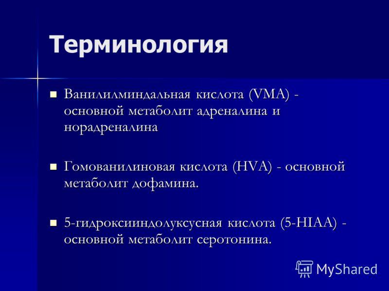 Терминология Ванилилминдальная кислота (VМА) - основной метаболит адреналина и норадреналина Ванилилминдальная кислота (VМА) - основной метаболит адреналина и норадреналина Гомованилиновая кислота (НVА) - основной метаболит дофамина. Гомованилиновая