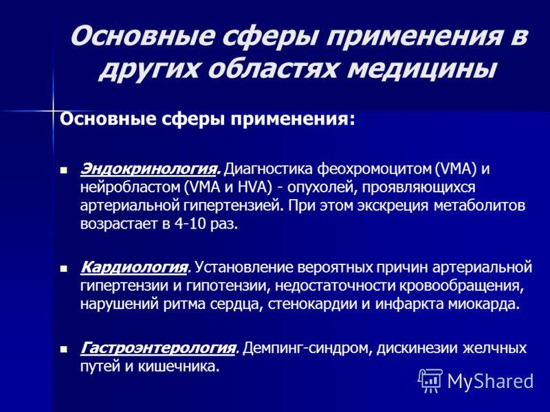 Основные сферы применения в других областях медицины Основные сферы применения: Эндокринология. Диагностика феохромоцитом (VМА) и нейробластом (VМА и НVА) - опухолей, проявляющихся артериальной гипертензией. При этом экскреция метаболитов возрастает