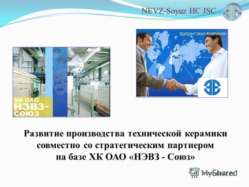 NEVZ-Soyuz HC JSC Развитие производства технической керамики совместно со стратегическим партнером на базе ХК ОАО «НЭВЗ - Союз» www.nevz.ru