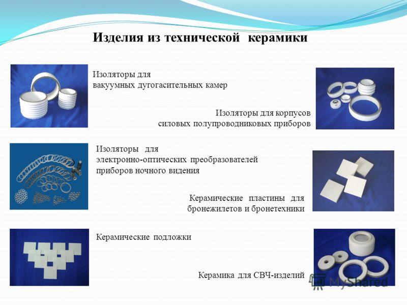 Изделия из технической керамики Изоляторы для вакуумных дугогасительных камер Изоляторы для корпусов силовых полупроводниковых приборов Изоляторы для электронно-оптических преобразователей приборов ночного видения Керамические пластины для бронежилет