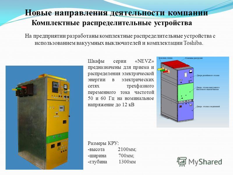 На предприятии разработаны комплектные распределительные устройства с использованием вакуумных выключателей и комплектации Toshiba. Комплектные распределительные устройства Размеры КРУ: -высота 2100мм; -ширина 700мм; -глубина 1300мм Шкафы серии «NEVZ