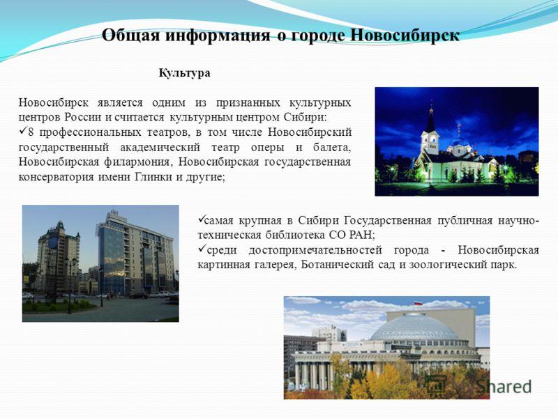 Культура Новосибирск является одним из признанных культурных центров России и считается культурным центром Сибири: 8 профессиональных театров, в том числе Новосибирский государственный академический театр оперы и балета, Новосибирская филармония, Нов