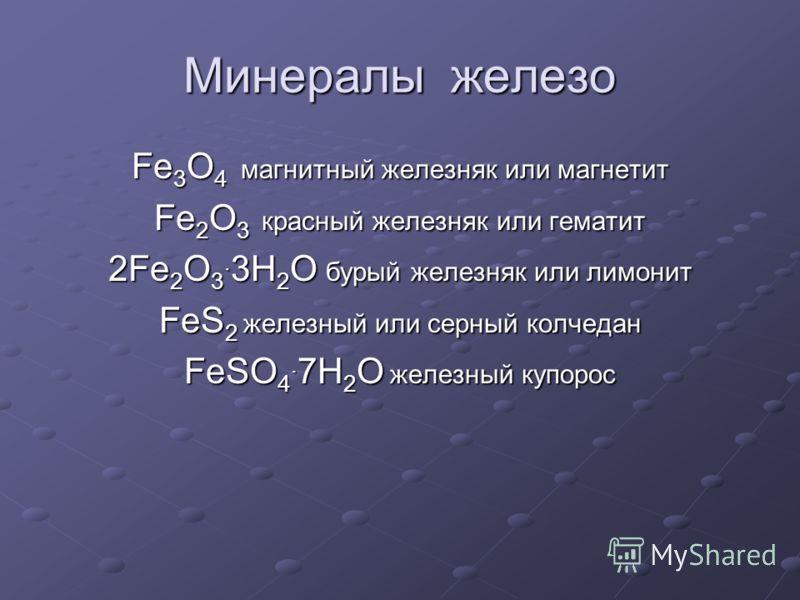 Минералы железо Fe 3 O 4 магнитный железняк или магнетит Fe 2 O 3 красный железняк или гематит 2Fe 2 O 3. 3H 2 O бурый железняк или лимонит FeS 2 железный или серный колчедан FeSO 4. 7H 2 O железный купорос
