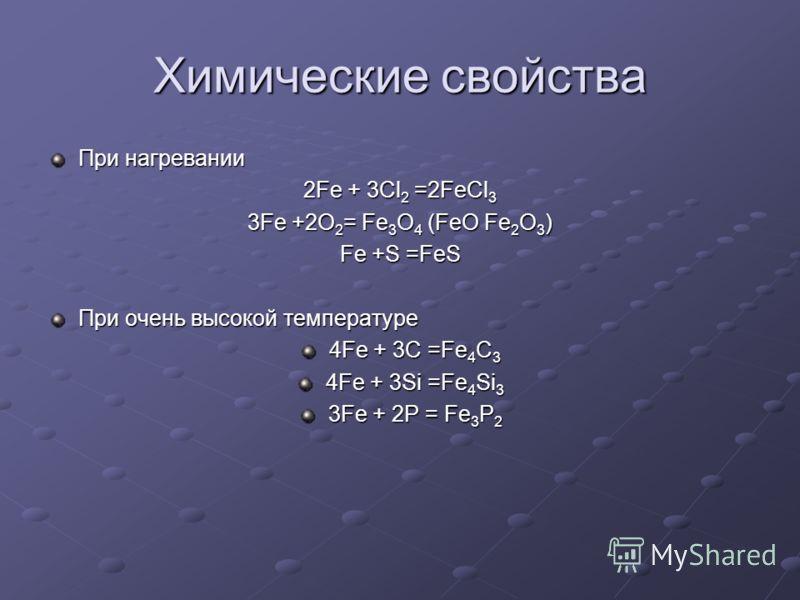 Химические свойства При нагревании 2Fe + 3Cl 2 =2FeCl 3 3Fe +2O 2 = Fe 3 O 4 (FeO Fe 2 O 3 ) Fe +S =FeS При очень высокой температуре 4Fe + 3C =Fe 4 C 3 4Fe + 3Si =Fe 4 Si 3 3Fe + 2P = Fe 3 P 2