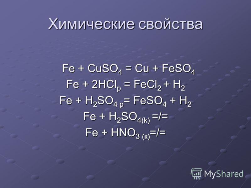 Химические свойства Fe + CuSO 4 = Cu + FeSO 4 Fe + CuSO 4 = Cu + FeSO 4 Fe + 2HCl р = FeCl 2 + H 2 Fe + H 2 SO 4 p = FeSO 4 + H 2 Fe + H 2 SO 4(k) =/= Fe + HNO 3 (к) =/=