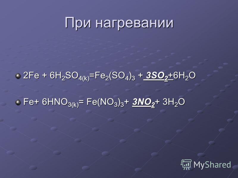 При нагревании 2Fe + 6H2SO4(k)=Fe2(SO4)3 + 3SO2+6H2O Fe+ 6HNO3(k)= Fe(NO3)3+ 3NO2+ 3H2O