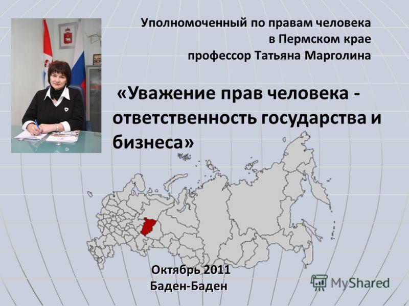 Уполномоченный по правам человека в Пермском крае профессор Татьяна Марголина 1 Октябрь 2011 Баден-Баден «Уважение прав человека - ответственность государства и бизнеса»