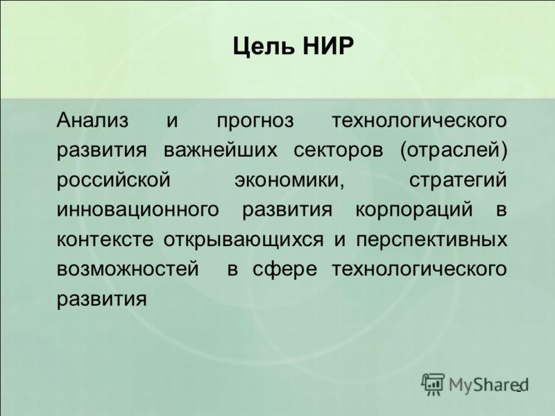 2 Цель НИР Анализ и прогноз технологического развития важнейших секторов (отраслей) российской экономики, стратегий инновационного развития корпораций в контексте открывающихся и перспективных возможностей в сфере технологического развития