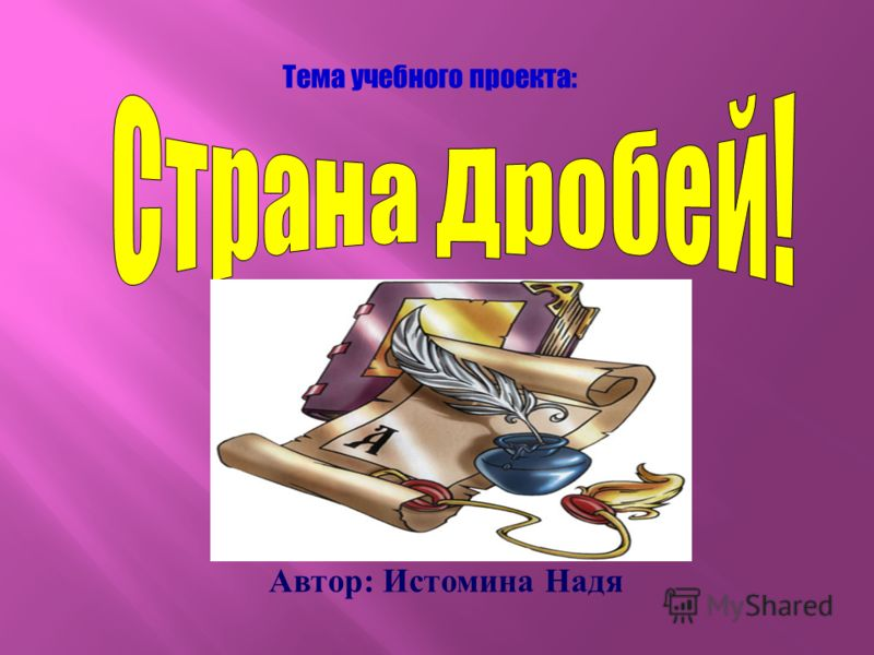 Автор : Истомина Надя Тема учебного проекта: