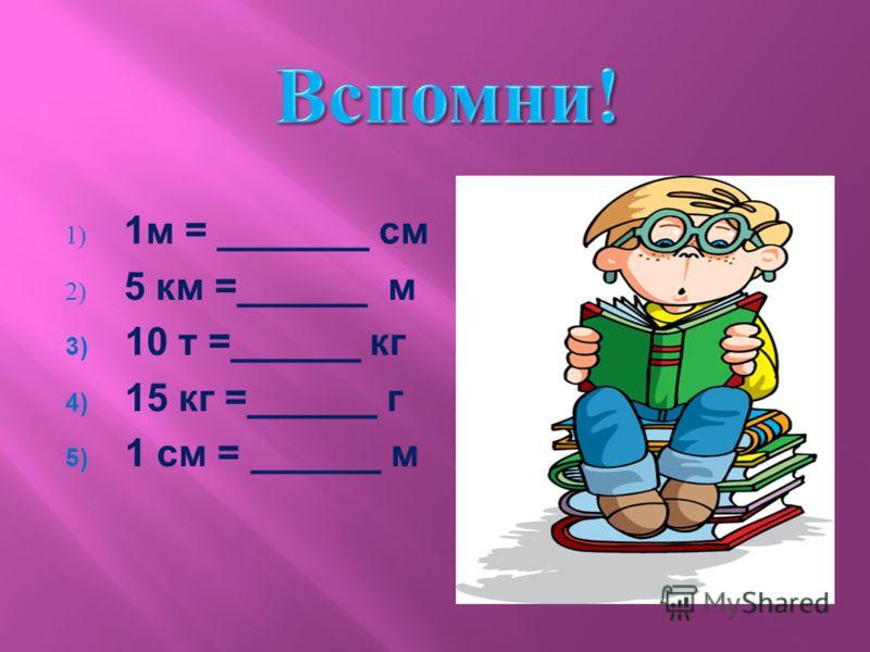 1) 1 м = _______ см 2) 5 км =______ м 3) 10 т =______ кг 4) 15 кг =______ г 5) 1 см = ______ м