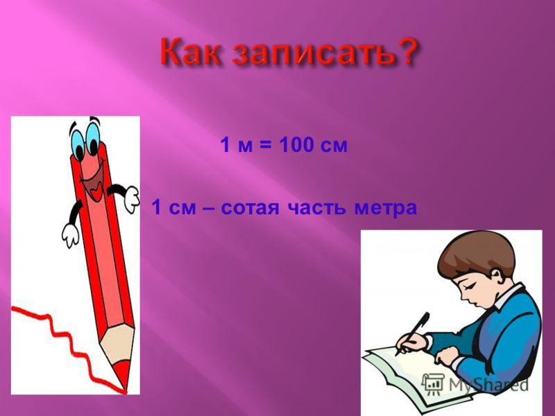 1 м = 100 см 1 см – сотая часть метра