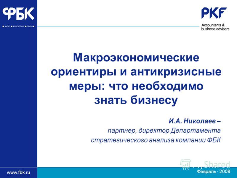 www.fbk.ru Февраль · 2009 И.А. Николаев – партнер, директор Департамента стратегического анализа компании ФБК Макроэкономические ориентиры и антикризисные меры: что необходимо знать бизнесу
