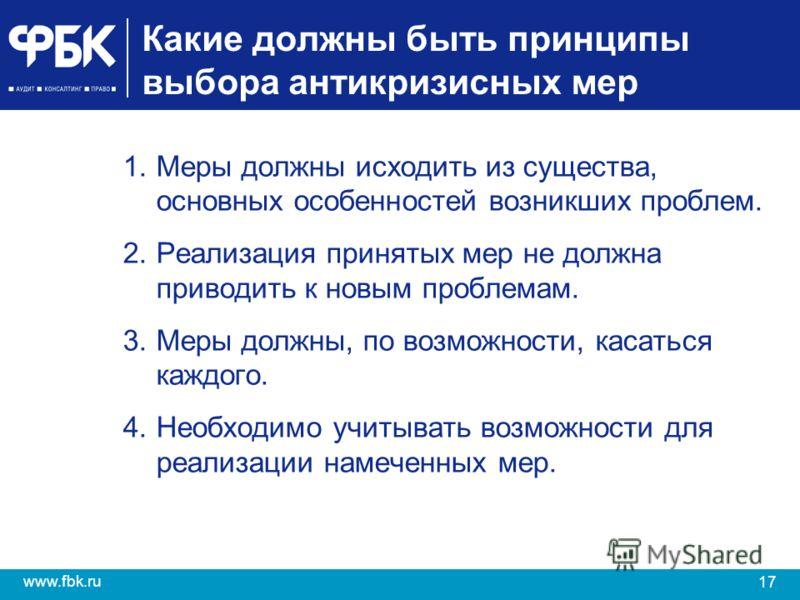 17 www.fbk.ru Какие должны быть принципы выбора антикризисных мер 1.Меры должны исходить из существа, основных особенностей возникших проблем. 2.Реализация принятых мер не должна приводить к новым проблемам. 3.Меры должны, по возможности, касаться ка