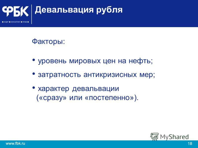 18 www.fbk.ru Девальвация рубля Факторы: уровень мировых цен на нефть; затратность антикризисных мер; характер девальвации («сразу» или «постепенно»).