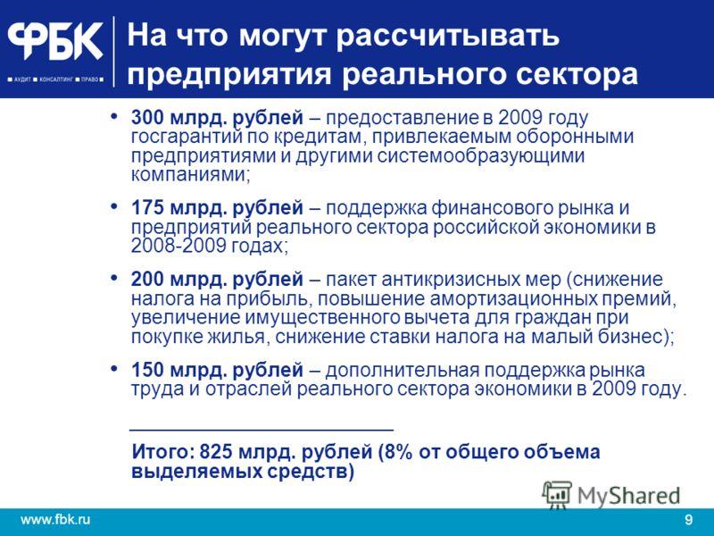 9 www.fbk.ru На что могут рассчитывать предприятия реального сектора 300 млрд. рублей – предоставление в 2009 году госгарантий по кредитам, привлекаемым оборонными предприятиями и другими системообразующими компаниями; 175 млрд. рублей – поддержка фи