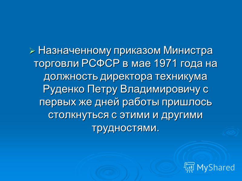 Назначенному приказом Министра торговли РСФСР в мае 1971 года на должность директора техникума Руденко Петру Владимировичу с первых же дней работы пришлось столкнуться с этими и другими трудностями. Назначенному приказом Министра торговли РСФСР в мае