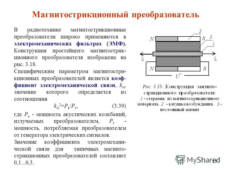 15 Магнитострикционный преобразователь В радиотехнике магнитострикционные преобразователи широко применяются в электромеханических фильтрах (ЭМФ). Конструкция простейшего магнитострик- ционного преобразователя изображена на рис. 3.18. Специфическим п