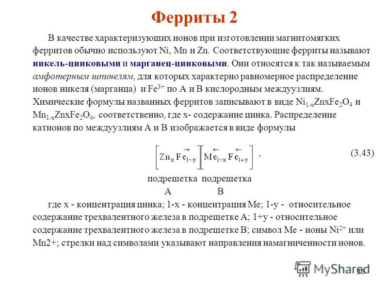 36 Ферриты 2 В качестве характеризующих ионов при изготовлении магнитомягких ферритов обычно используют Ni, Mn и Zn. Соответствующие ферриты называют никель-цинковыми и марганец-цинковыми. Они относятся к так называемым амфотерным шпинелям, для котор