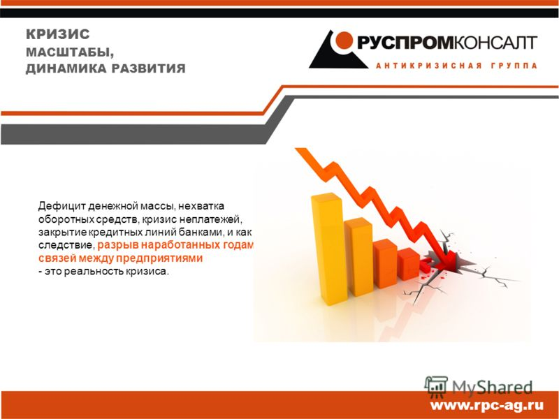 КРИЗИС МАСШТАБЫ, ДИНАМИКА РАЗВИТИЯ Дефицит денежной массы, нехватка оборотных средств, кризис неплатежей, закрытие кредитных линий банками, и как следствие, разрыв наработанных годами связей между предприятиями - это реальность кризиса. www.rpc-ag.ru