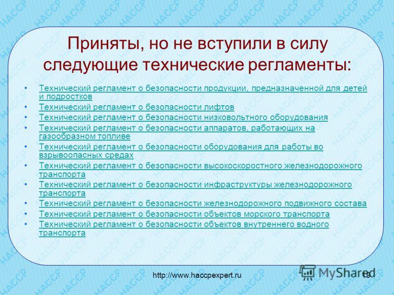 http://www.haccpexpert.ru19 Приняты, но не вступили в силу следующие технические регламенты: Технический регламент о безопасности продукции, предназначенной для детей и подростковТехнический регламент о безопасности продукции, предназначенной для дет