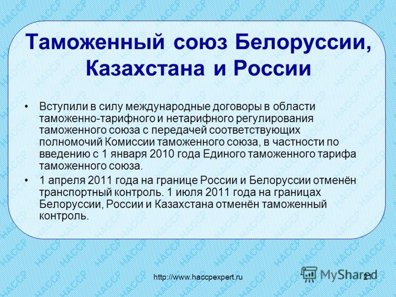 http://www.haccpexpert.ru21 Таможенный союз Белоруссии, Казахстана и России Вступили в силу международные договоры в области таможенно-тарифного и нетарифного регулирования таможенного союза с передачей соответствующих полномочий Комиссии таможенного