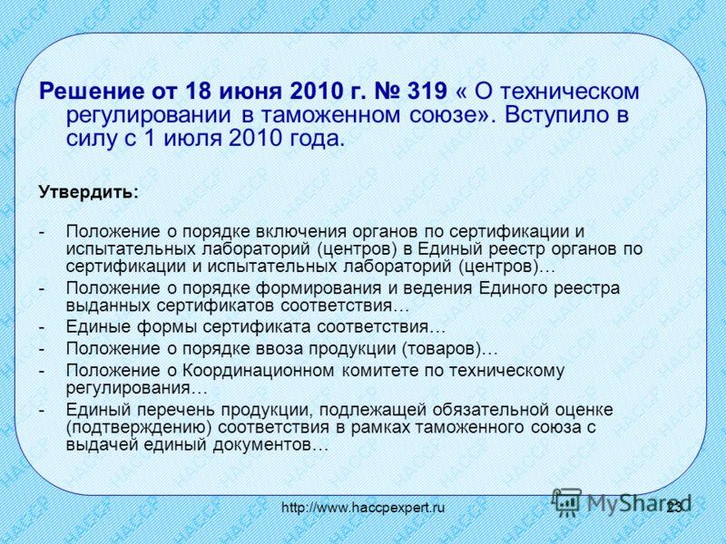 http://www.haccpexpert.ru23 Решение от 18 июня 2010 г. 319 « О техническом регулировании в таможенном союзе». Вступило в силу с 1 июля 2010 года. Утвердить: -Положение о порядке включения органов по сертификации и испытательных лабораторий (центров)