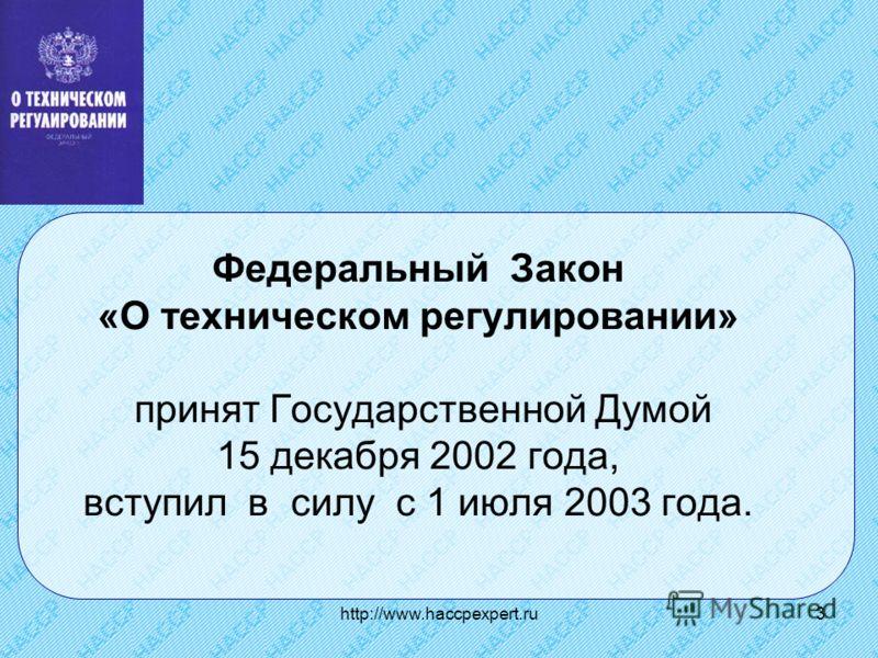 http://www.haccpexpert.ru3 Федеральный Закон «О техническом регулировании» принят Государственной Думой 15 декабря 2002 года, вступил в силу с 1 июля 2003 года.