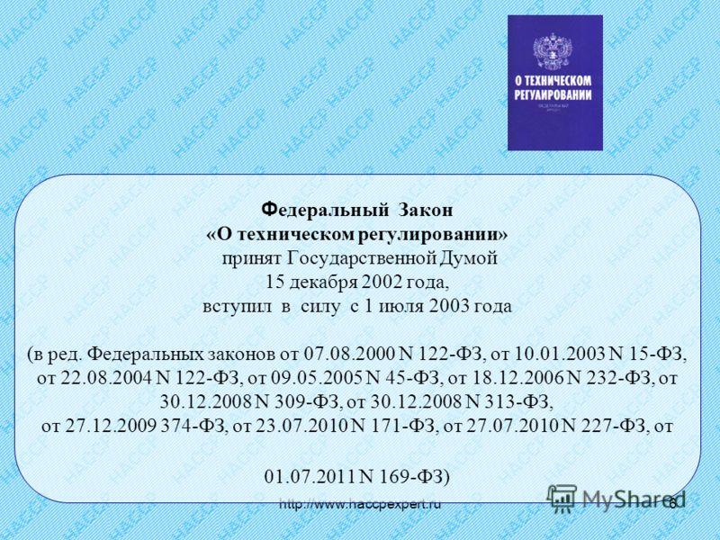 http://www.haccpexpert.ru6 Ф едеральный Закон «О техническом регулировании» принят Государственной Думой 15 декабря 2002 года, вступил в силу с 1 июля 2003 года (в ред. Федеральных законов от 07.08.2000 N 122-ФЗ, от 10.01.2003 N 15-ФЗ, от 22.08.2004