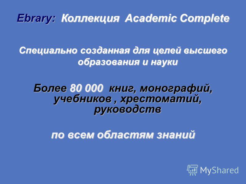 Ebrary: Коллекция Academic Complete Специально созданная для целей высшего образования и науки Более 80 000 книг, монографий, учебников, хрестоматий, руководств по всем областям знаний