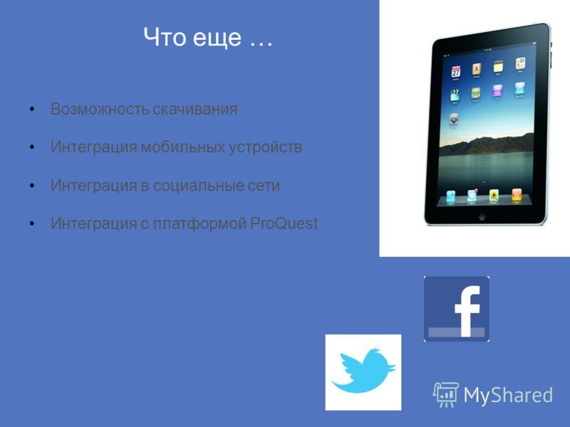 Что еще … Возможность скачивания Интеграция мобильных устройств Интеграция в социальные сети Интеграция с платформой ProQuest