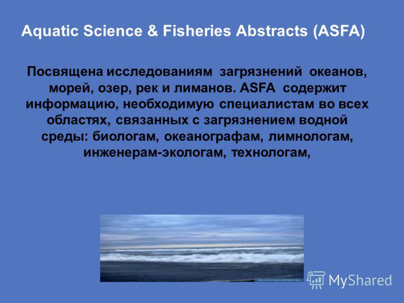 Aquatic Science & Fisheries Abstracts (ASFA) Посвящена исследованиям загрязнений океанов, морей, озер, рек и лиманов. ASFA содержит информацию, необходимую специалистам во всех областях, связанных с загрязнением водной среды: биологам, океанографам,