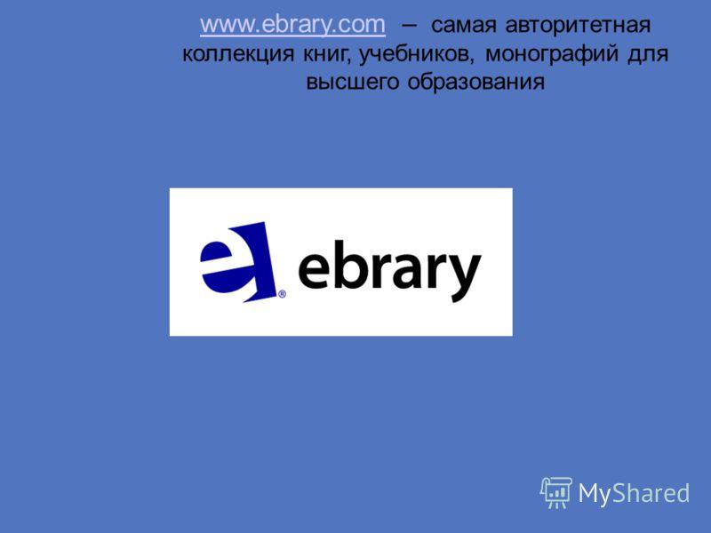 www.ebrary.comwww.ebrary.com – самая авторитетная коллекция книг, учебников, монографий для высшего образования