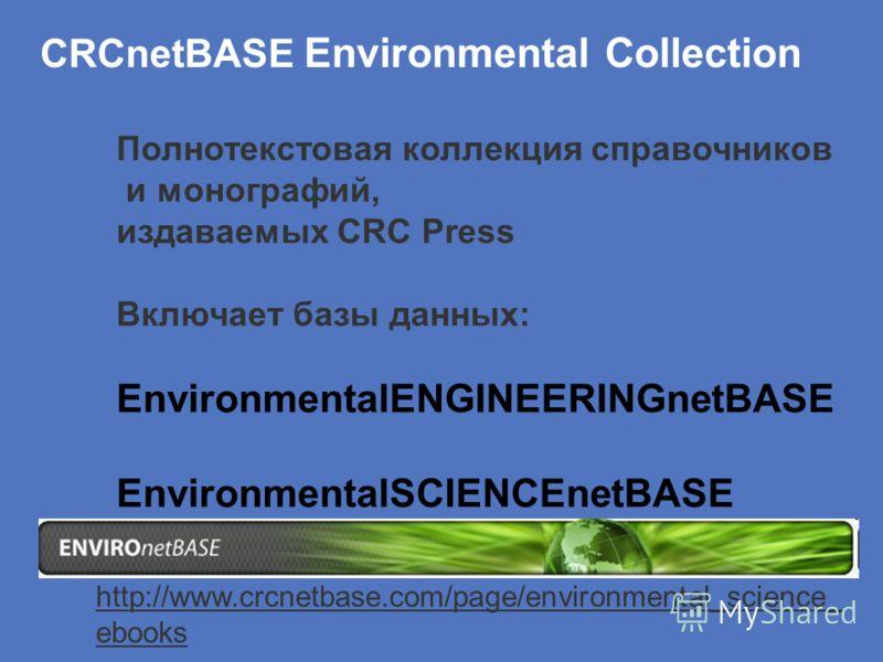 CRCnetBASE Environmental Collection http://www.crcnetbase.com/page/environmental_science_ ebooks Полнотекстовая коллекция справочников и монографий, издаваемых CRC Press Включает базы данных: EnvironmentalENGINEERINGnetBASE EnvironmentalSCIENCEnetBAS