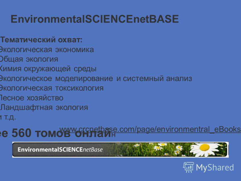 Тематический охват: Экологическая экономика Общая экология Химия окружающей среды Экологическое моделирование и системный анализ Экологическая токсикология Лесное хозяйство Ландшафтная экология и т.д. www.crcnetbase.com/page/environmentral_eBooks2 бо