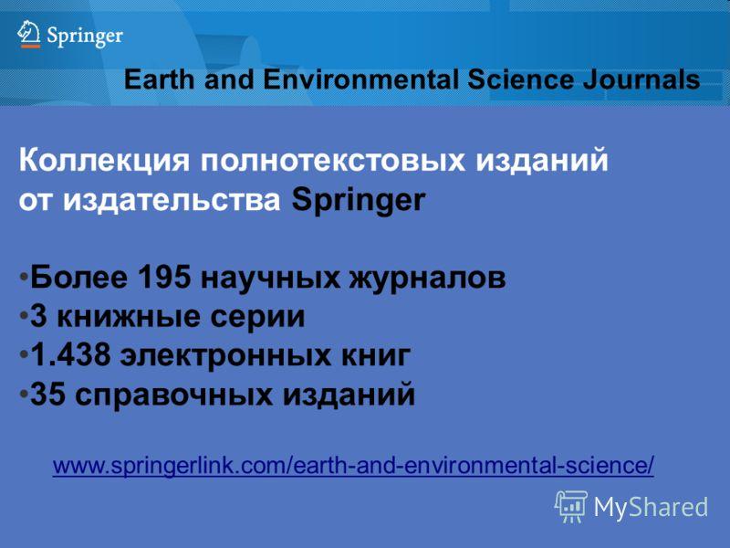 Earth and Environmental Science Journals Коллекция полнотекстовых изданий от издательства Springer Более 195 научных журналов 3 книжные серии 1.438 электронных книг 35 справочных изданий www.springerlink.com/earth-and-environmental-science/
