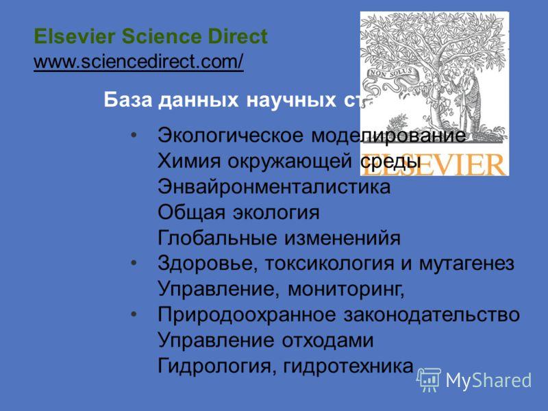 Elsevier Science Direct www.sciencedirect.com/ База данных научных статей Экологическое моделирование Химия окружающей среды Энвайронменталистика Общая экология Глобальные измененийя Здоровье, токсикология и мутагенез Управление, мониторинг, Природоо