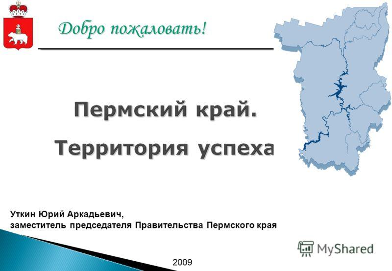 Добро пожаловать! Уткин Юрий Аркадьевич, заместитель председателя Правительства Пермского края 2009