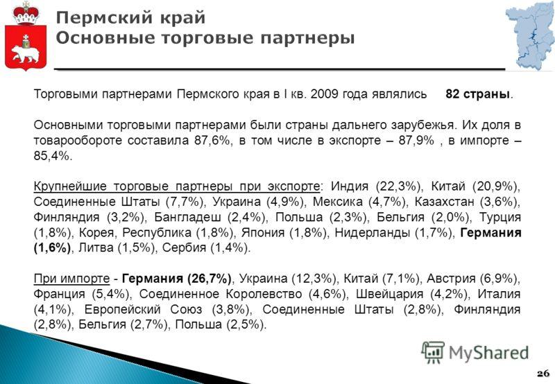26 Торговыми партнерами Пермского края в I кв. 2009 года являлись 82 страны. Основными торговыми партнерами были страны дальнего зарубежья. Их доля в товарообороте составила 87,6%, в том числе в экспорте – 87,9%, в импорте – 85,4%. Крупнейшие торговы