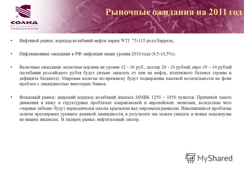 Нефтяной рынок: коридор колебаний нефти марки WTI 75-115 долл/баррель; Инфляционные ожидания в РФ: инфляция выше уровня 2010 года (9,5-10,5%); Валютные ожидания: валютная корзина на уровне 32 - 36 руб., доллар 28 - 33 рублей, евро 39 – 44 рублей (кол