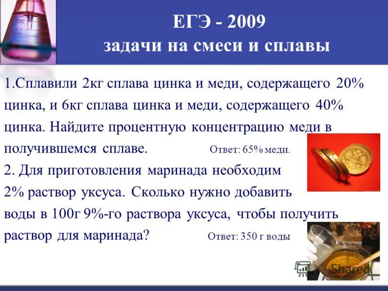 ЕГЭ - 2009 задачи на смеси и сплавы 1.Сплавили 2кг сплава цинка и меди, содержащего 20% цинка, и 6кг сплава цинка и меди, содержащего 40% цинка. Найдите процентную концентрацию меди в получившемся сплаве. Ответ: 65% меди. 2. Для приготовления маринад