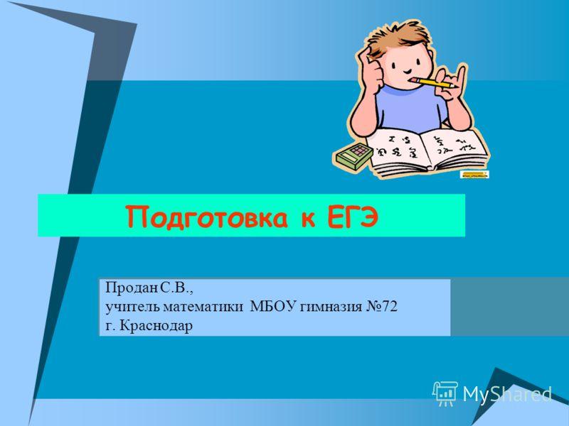 Подготовка к ЕГЭ Продан С.В., учитель математики МБОУ гимназия 72 г. Краснодар