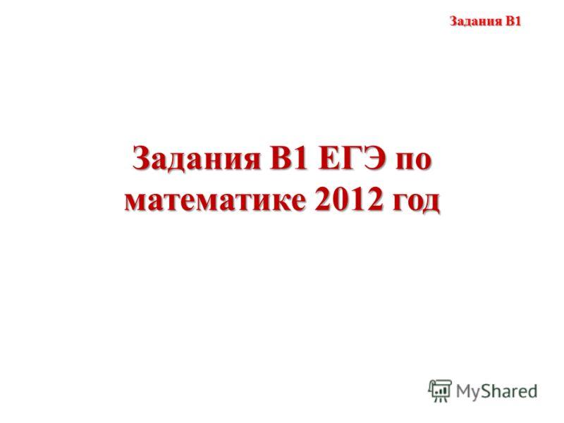Задания В1 ЕГЭ по математике 2012 год Задания В1