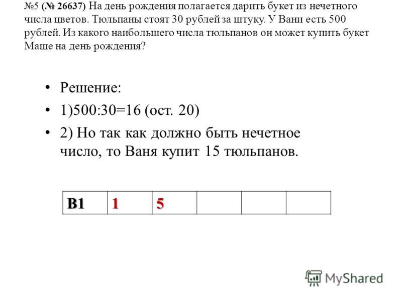 5 ( 26637) На день рождения полагается дарить букет из нечетного числа цветов. Тюльпаны стоят 30 рублей за штуку. У Вани есть 500 рублей. Из какого наибольшего числа тюльпанов он может купить букет Маше на день рождения? Решение: 1)500:30=16 (ост. 20