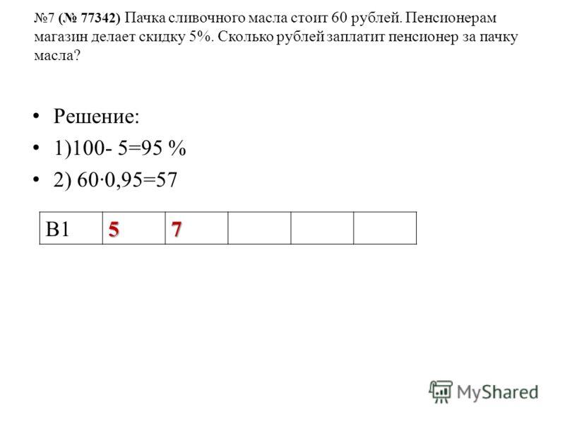 7 ( 77342) Пачка сливочного масла стоит 60 рублей. Пенсионерам магазин делает скидку 5%. Сколько рублей заплатит пенсионер за пачку масла? Решение: 1)100- 5=95 % 2) 600,95=57 В157